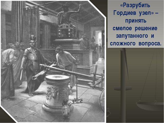 «Разрубить Гордиев узел» – принять смелое решение запутанного и сложного вопр...