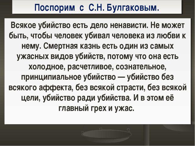 Поспорим с С.Н. Булгаковым. Всякое убийство есть дело ненависти. Не может быт...