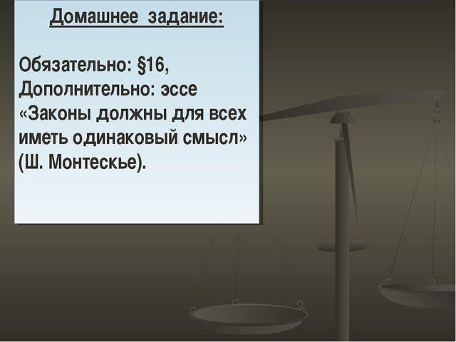 Домашнее задание: Обязательно: §16, Дополнительно: эссе «Законы должны для вс...