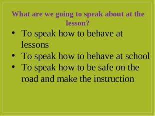 To speak how to behave at lessons To speak how to behave at school To speak h