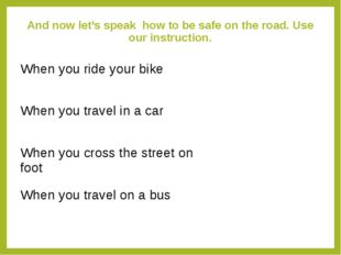 And now let's speak how to be safe on the road. Use our instruction. When you