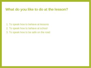 What do you like to do at the lesson? 1. To speak how to behave at lessons 2.