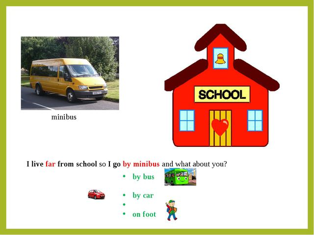 minibus I live far from school so I go by minibus and what about you? by bus...