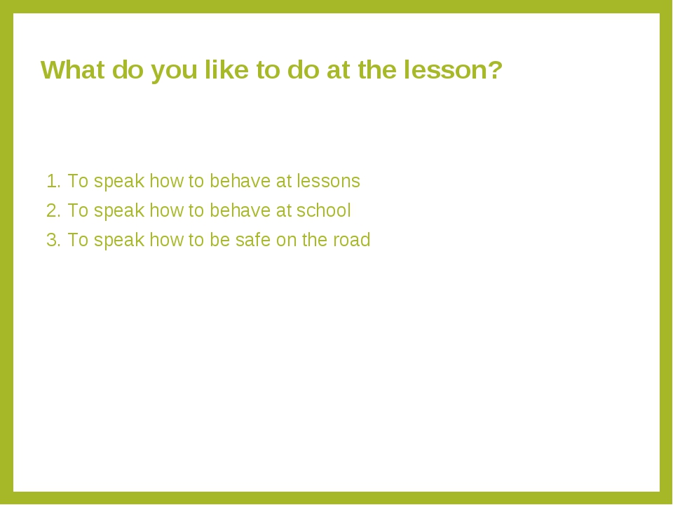 What do you like to do at the lesson? 1. To speak how to behave at lessons 2....