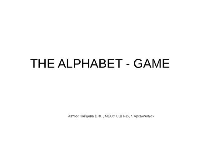 THE ALPHABET - GAME Автор: Зайцева В.Ф. , МБОУ СШ №5, г. Архангельск