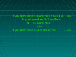 If you have done № 5 and № 6 + №4(1-3) – «5» If you have done № 5 and № 4 or