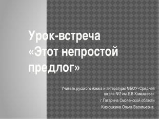 Урок-встреча «Этот непростой предлог» Учитель русского языка и литературы МБО