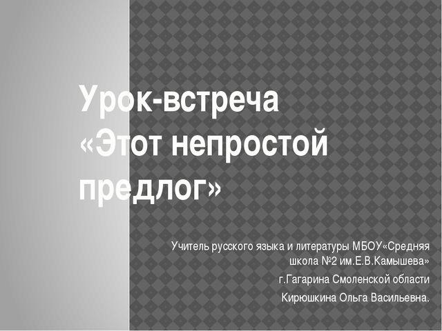 Урок-встреча «Этот непростой предлог» Учитель русского языка и литературы МБО...