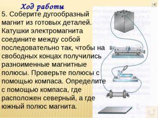 Ход работы 5. Соберите дугообразный магнит из готовых деталей. Катушки электр