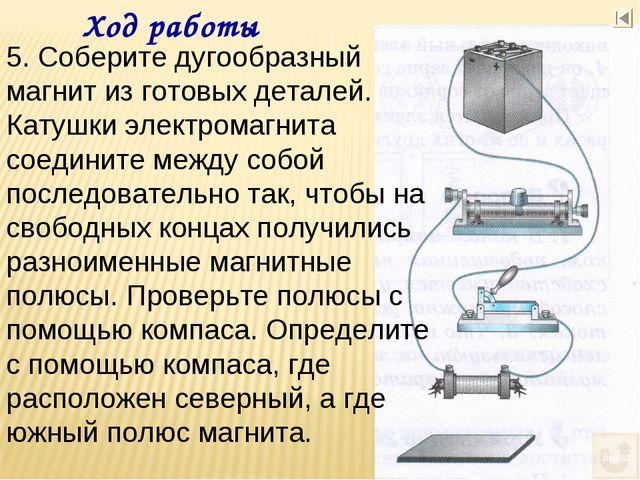 Ход работы 5. Соберите дугообразный магнит из готовых деталей. Катушки электр...