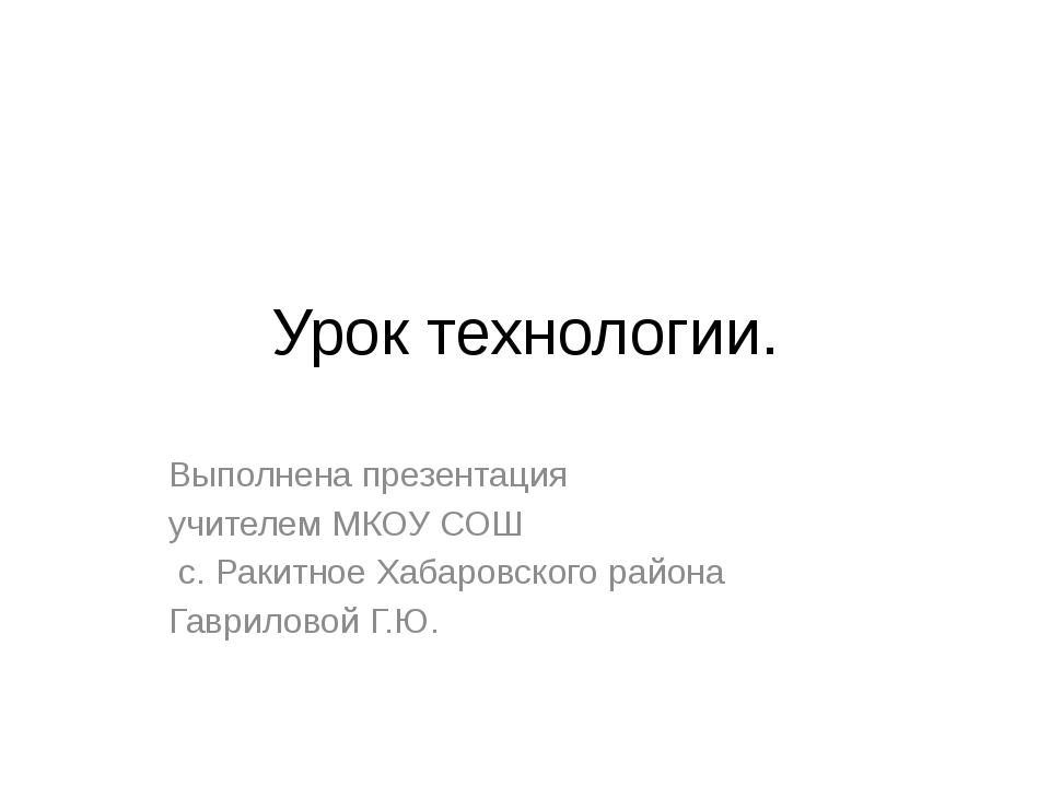 Урок технологии. Выполнена презентация учителем МКОУ СОШ с. Ракитное Хабаровс...