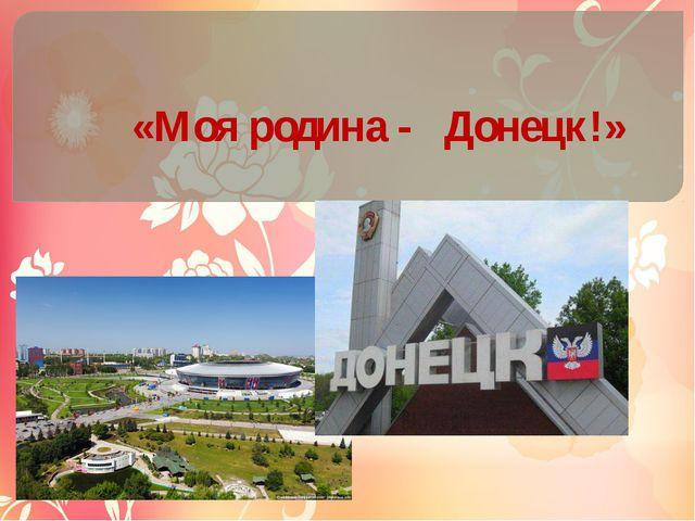 «Моя родина - Донецк!»