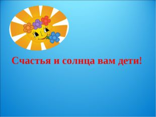 Счастья и солнца вам дети!
