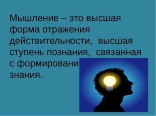 Мышление – это высшая форма отражения действительности, высшая ступень познан