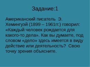 Задание:1 Американский писатель Э. Хемингуэй (1899 – 1961гг.) говорил: «Кажды