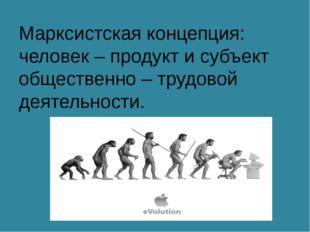 Марксистская концепция: человек – продукт и субъект общественно – трудовой де