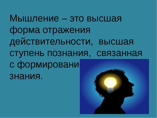 Мышление – это высшая форма отражения действительности, высшая ступень познан...
