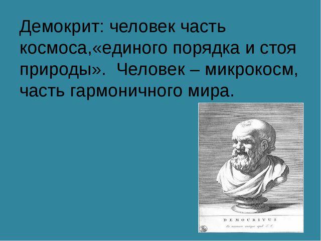 Демокрит: человек часть космоса,«единого порядка и стоя природы». Человек – м...
