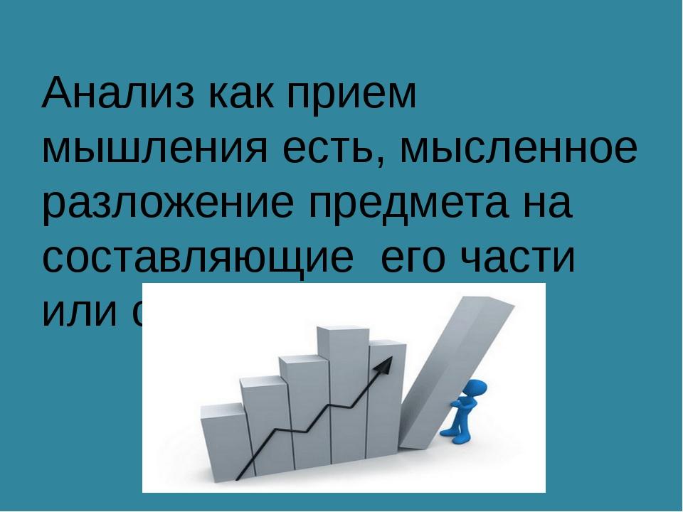 Анализ как прием мышления есть, мысленное разложение предмета на составляющие...