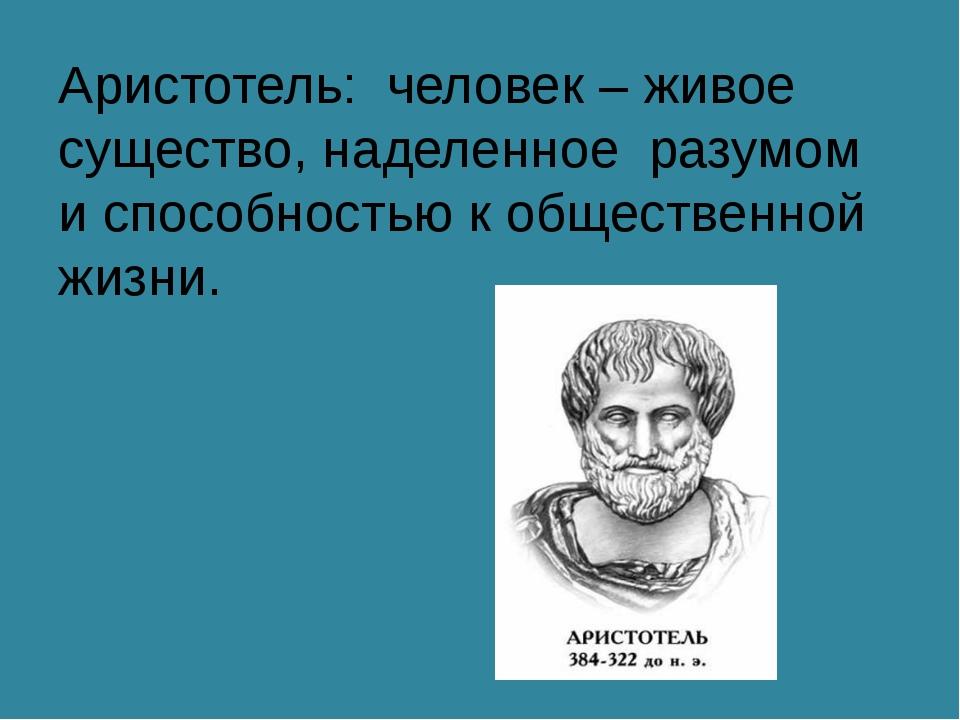 Аристотель: человек – живое существо, наделенное разумом и способностью к общ...