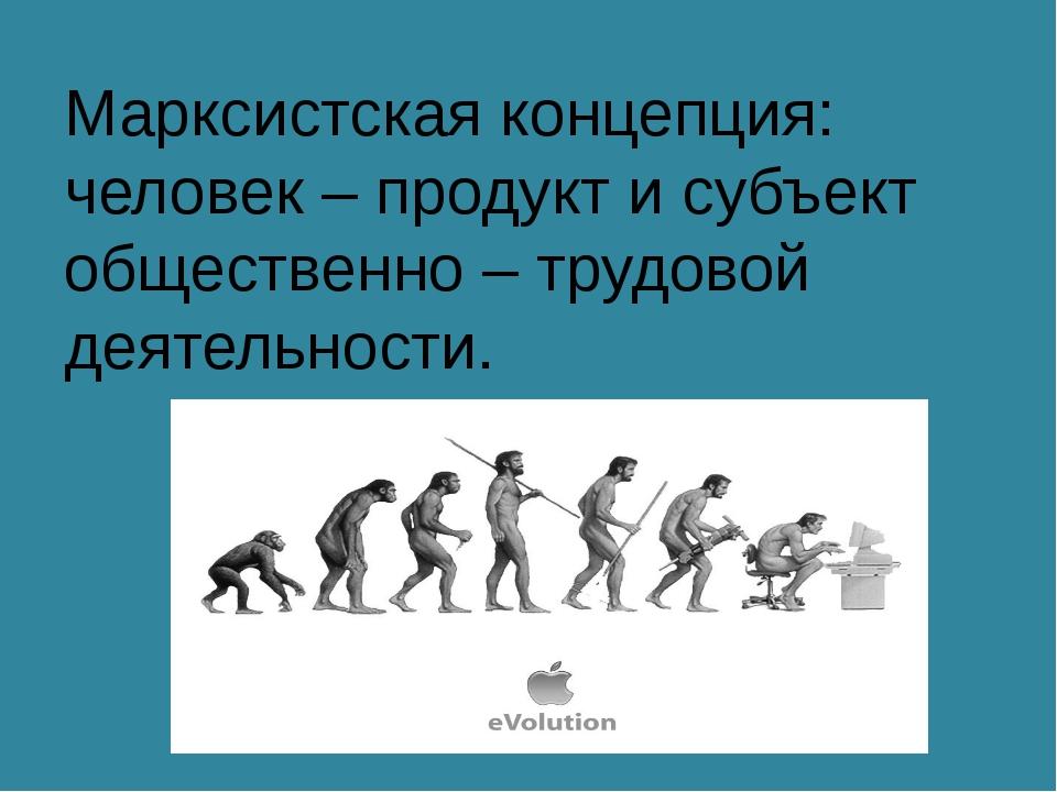 Марксистская концепция: человек – продукт и субъект общественно – трудовой де...