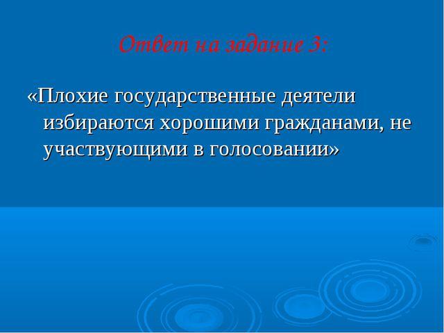 Ответ на задание 3: «Плохие государственные деятели избираются хорошими гражд...