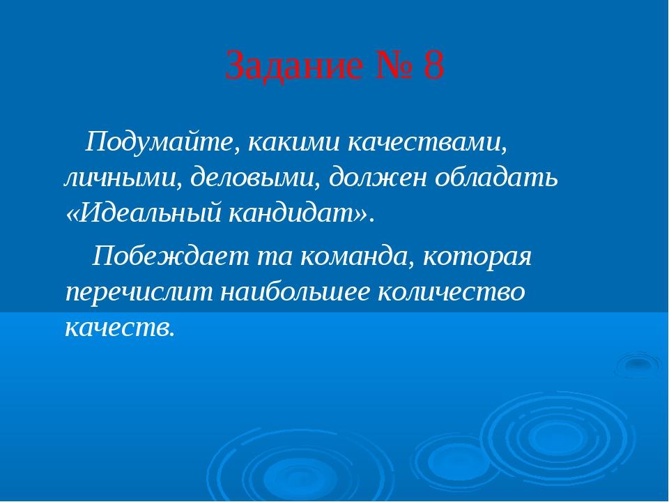 Задание № 8 Подумайте, какими качествами, личными, деловыми, должен обладать...