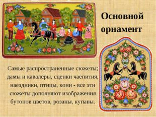 Основной орнамент Самые распространенные сюжеты; дамы и кавалеры, сценки чаеп