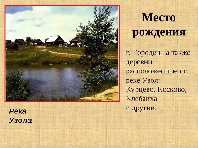 Место рождения г. Городец, а также деревни расположенные по реке Узол: Курцев...