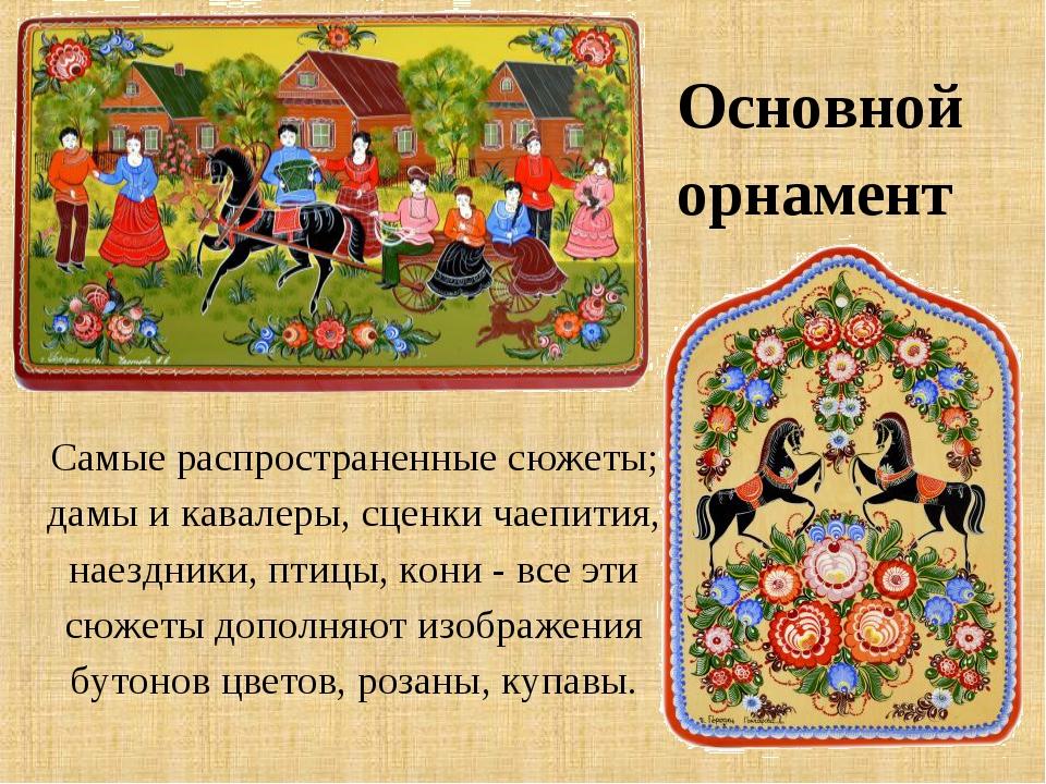 Основной орнамент Самые распространенные сюжеты; дамы и кавалеры, сценки чаеп...