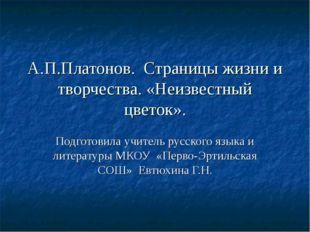 А.П.Платонов. Страницы жизни и творчества. «Неизвестный цветок». Подготовила