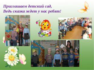 * Приглашаем детский сад, Ведь сказка ждет у нас ребят! http://www.o-detstve.