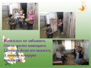 * Пожилых не забываем, Очень часто навещаем. Помощь дома им окажем, А потом к
