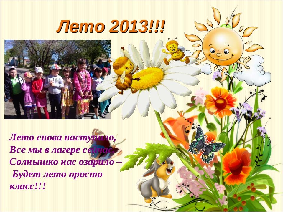 Лето 2013!!! Лето снова наступило, Все мы в лагере сейчас. Солнышко нас озари...