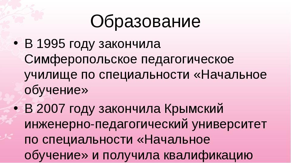 Образование В 1995 году закончила Симферопольское педагогическое училище по с...