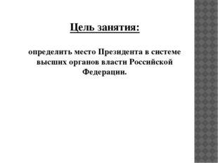 Цель занятия: определить место Президента в системе высших органов власти Рос