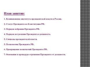 План занятия: 1. Возникновение института президентской власти в России. 2. С