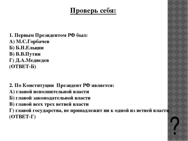 Проверь себя: 1. Первым Президентом РФ был: А) М.С.Горбачев Б) Б.Н.Ельцин В)...