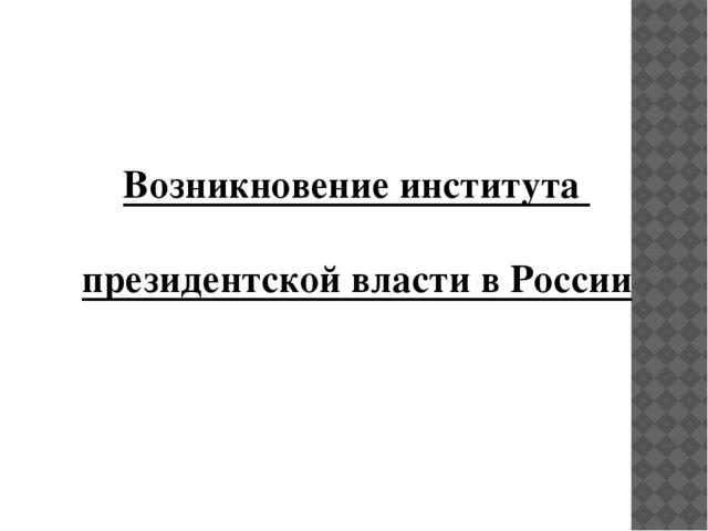 Возникновение института президентской власти в России
