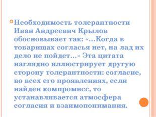 Необходимость толерантности Иван Андреевич Крылов обосновывает так: «…Когда в