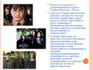 Хочется сказать о современной сказке « Гарри Поттер». Хотя друзья Гарри абсо
