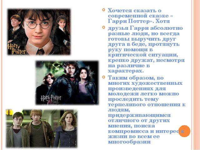 Хочется сказать о современной сказке « Гарри Поттер». Хотя друзья Гарри абсо...