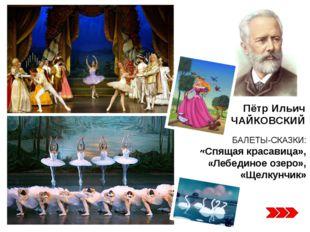 БАЛЕТЫ-СКАЗКИ: «Спящая красавица», «Лебединое озеро», «Щелкунчик» Пётр Ильич