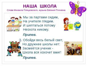 НАША ШКОЛА Слова Михаила Пляцковского, музыка Евгения Птичкина 2. Мы за парт