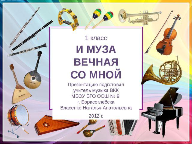 МУЗЫКА 1 класс И МУЗА ВЕЧНАЯ СО МНОЙ Презентацию подготовил учитель музыки В...