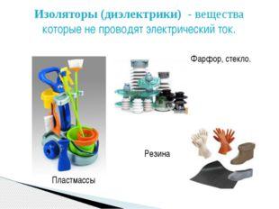 Изоляторы (диэлектрики) - вещества которые не проводят электрический ток. Пла