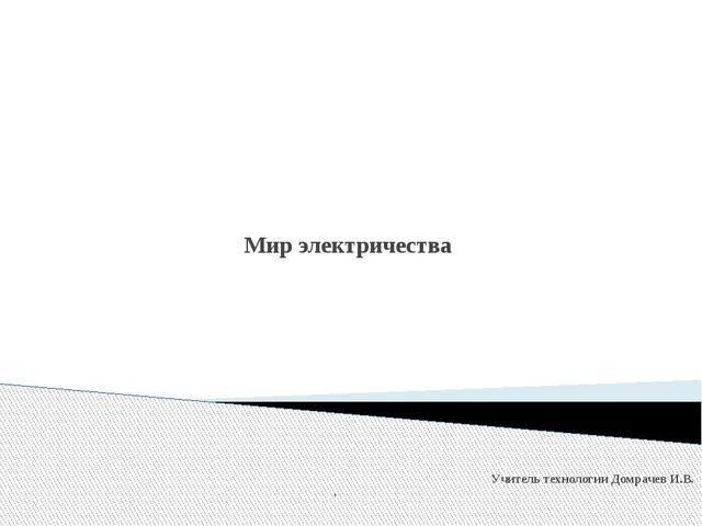 Мир электричества Учитель технологии Домрачев И.В.  у