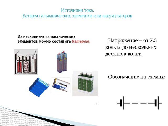 Источники тока. Батарея гальванических элементов или аккумуляторов Напряжени...