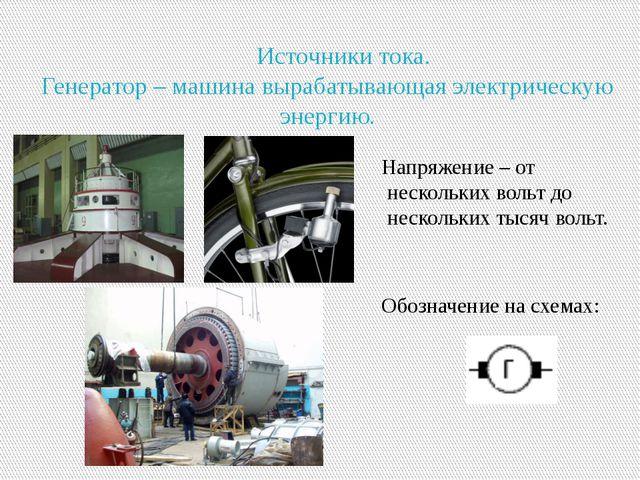Источники тока. Генератор – машина вырабатывающая электрическую энергию. Нап...