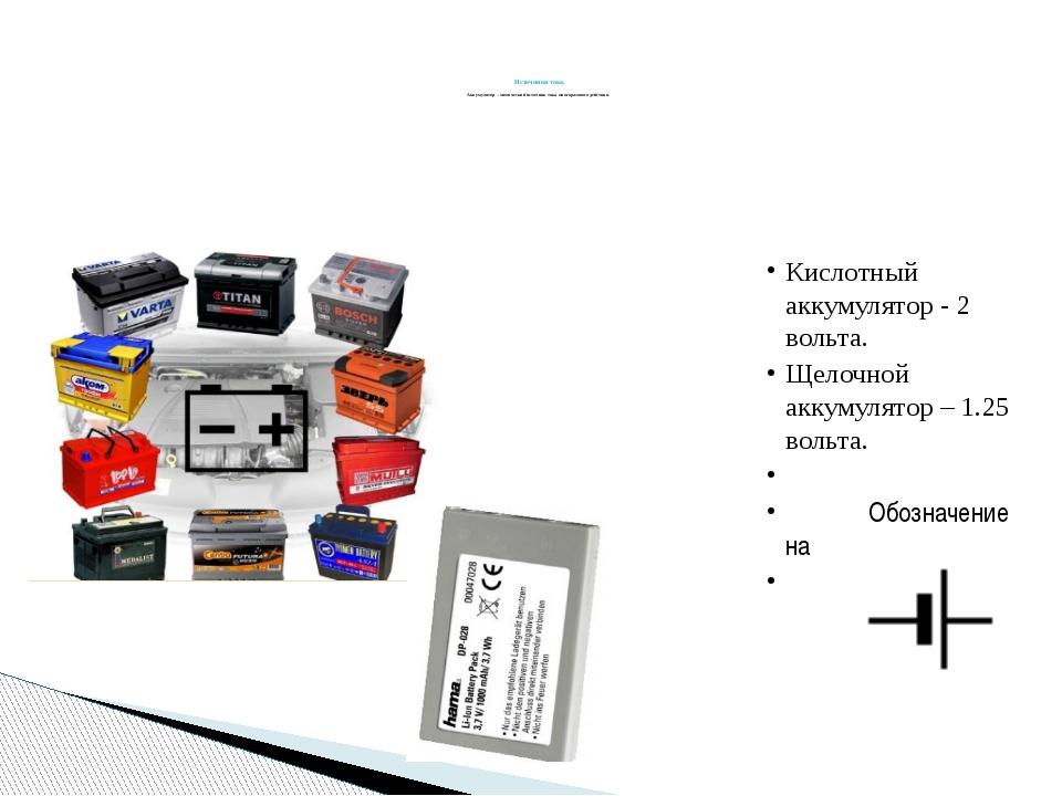 Источники тока. Аккумулятор – химический источник тока многоразового действи...